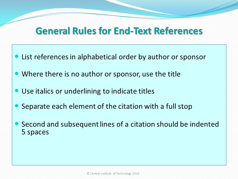 General Rules for End-Text References List references in alphabetical order by author or sponsor Where there is no author or sponsor, use the title Use italics or underlining to indicate titles Separate each element of the citation with a full stop Second and subsequent lines of a citation should be indented 5 spaces © Central Institute of Technology 2014