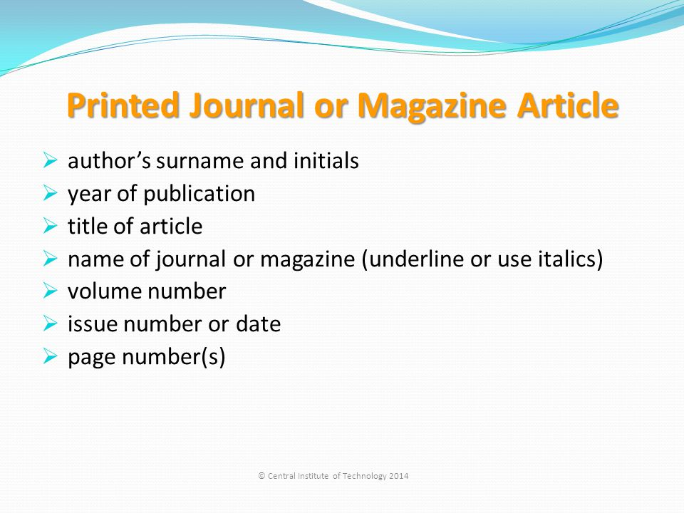 Printed Journal or Magazine Article  author's surname and initials  year of publication  title of article  name of journal or magazine (underline or use italics)  volume number  issue number or date  page number(s) © Central Institute of Technology 2014