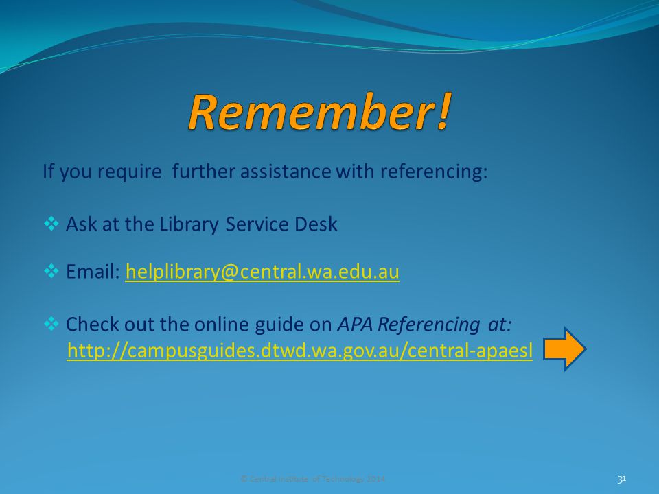 If you require further assistance with referencing:  Ask at the Library Service Desk  Email: helplibrary@central.wa.edu.auhelplibrary@central.wa.edu.au  Check out the online guide on APA Referencing at: http://campusguides.dtwd.wa.gov.au/central-apaesl © Central Institute of Technology 2014 31