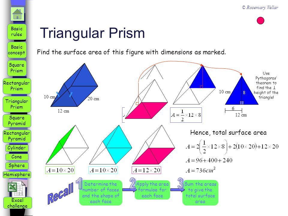 Square Pyramid Triangular Prism Square Prism Rectangular Prism Rectangular Pyramid Basic rules Basic concept Cylinder Cone Sphere Hemisphere © Rosemary Vellar Excel challenge Triangular Prism 12 cm 20 cm 10 cm Hence, total surface area Find the surface area of this figure with dimensions as marked.