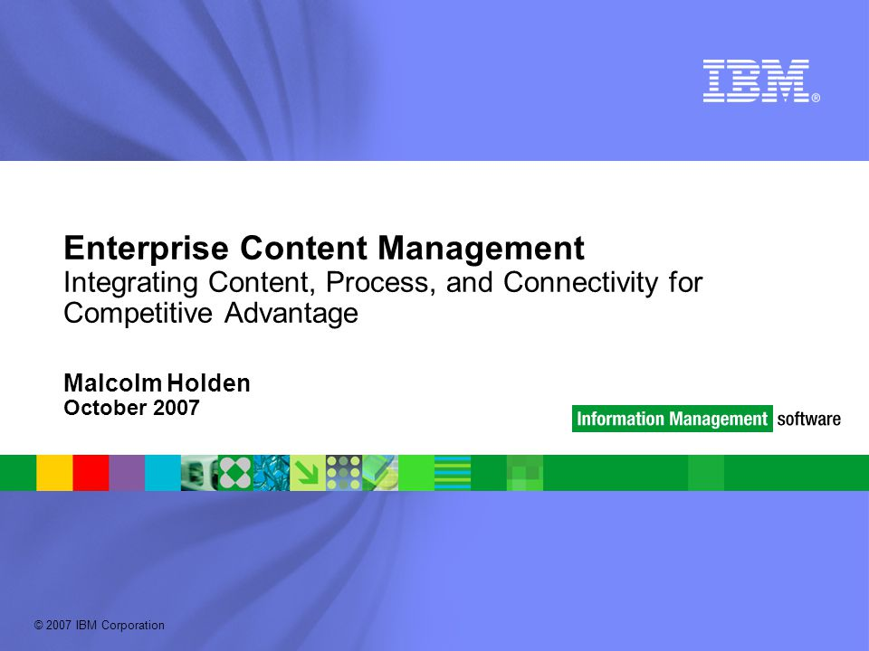 © 2007 IBM Corporation Enterprise Content Management Integrating Content, Process, and Connectivity for Competitive Advantage Malcolm Holden October 2