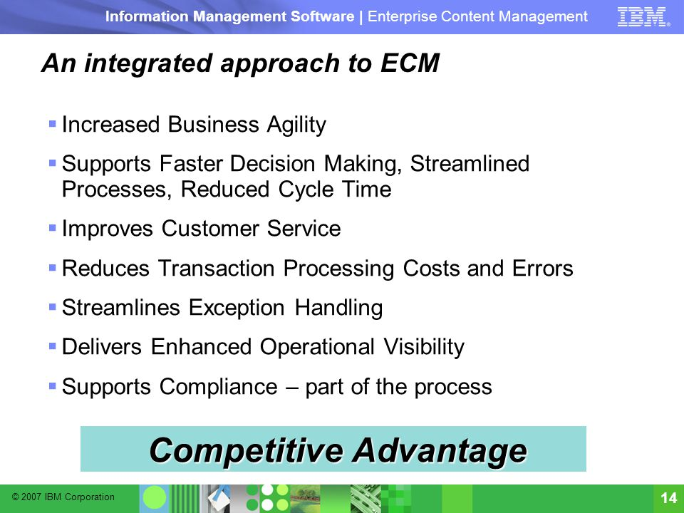 © 2007 IBM Corporation Information Management Software | Enterprise Content Management 14 An integrated approach to ECM  Increased Business Agility  Supports Faster Decision Making, Streamlined Processes, Reduced Cycle Time  Improves Customer Service  Reduces Transaction Processing Costs and Errors  Streamlines Exception Handling  Delivers Enhanced Operational Visibility  Supports Compliance – part of the process Competitive Advantage
