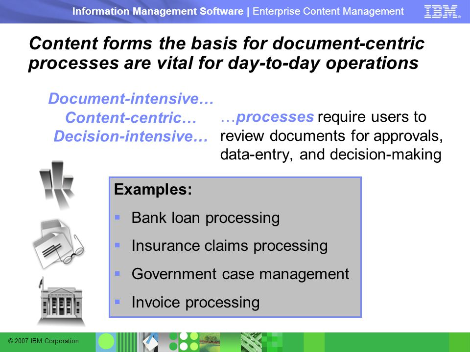 © 2007 IBM Corporation Information Management Software | Enterprise Content Management Content forms the basis for document-centric processes are vital for day-to-day operations …processes require users to review documents for approvals, data-entry, and decision-making Document-intensive… Content-centric… Decision-intensive… Examples:  Bank loan processing  Insurance claims processing  Government case management  Invoice processing
