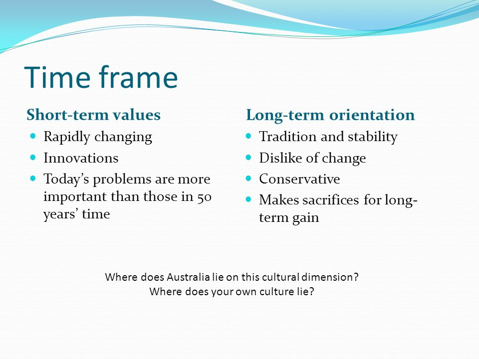 Time frame Short-term values Long-term orientation Rapidly changing Innovations Today's problems are more important than those in 50 years' time Tradi