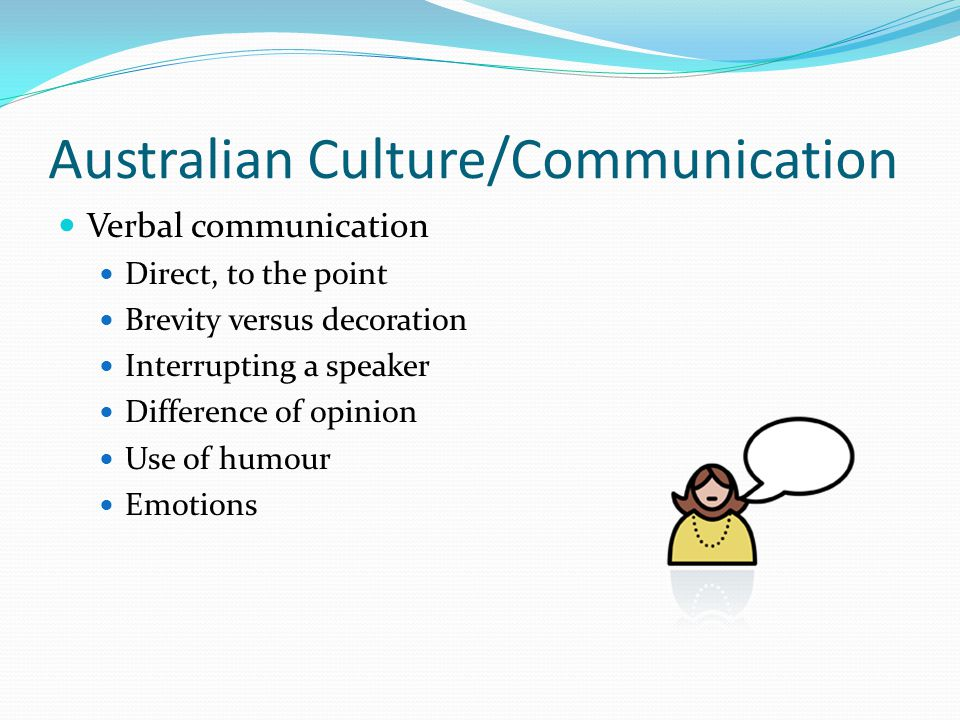 Australian Culture/Communication Verbal communication Direct, to the point Brevity versus decoration Interrupting a speaker Difference of opinion Use of humour Emotions