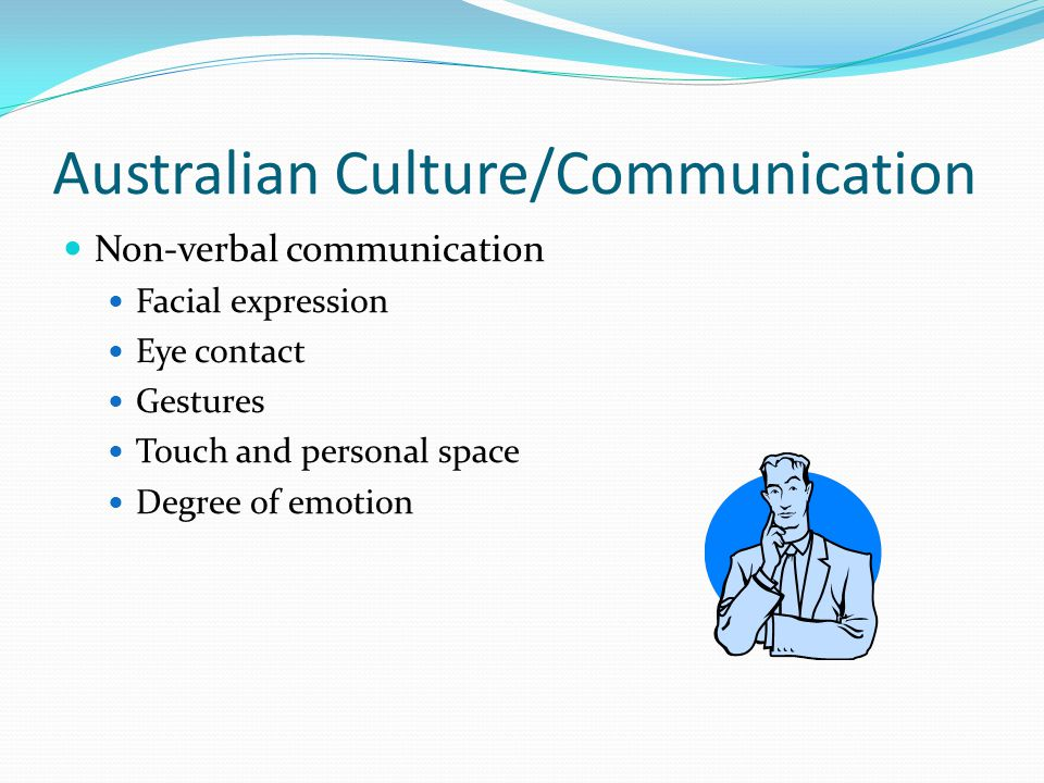 Australian Culture/Communication Non-verbal communication Facial expression Eye contact Gestures Touch and personal space Degree of emotion
