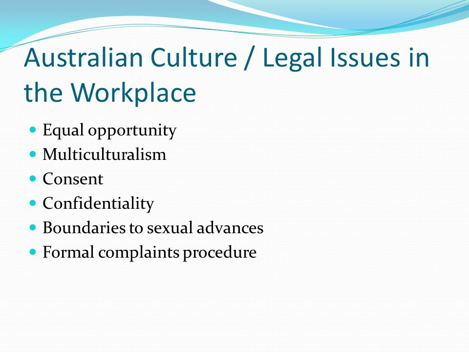 Australian Culture / Legal Issues in the Workplace Equal opportunity Multiculturalism Consent Confidentiality Boundaries to sexual advances Formal com