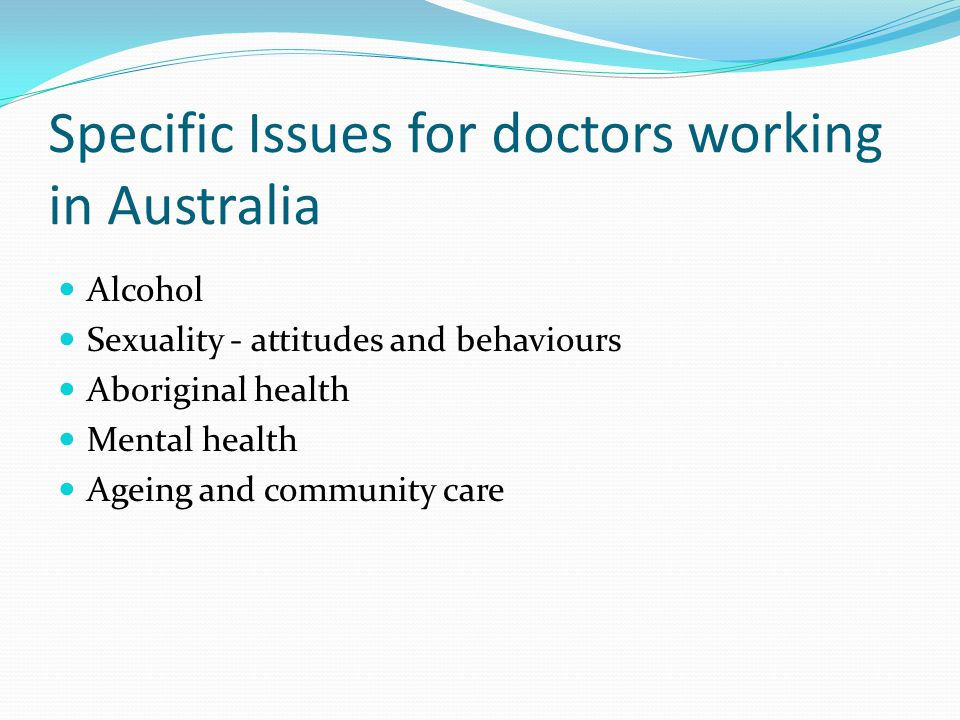 Specific Issues for doctors working in Australia Alcohol Sexuality - attitudes and behaviours Aboriginal health Mental health Ageing and community care
