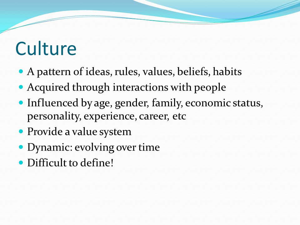 Culture A pattern of ideas, rules, values, beliefs, habits Acquired through interactions with people Influenced by age, gender, family, economic status, personality, experience, career, etc Provide a value system Dynamic: evolving over time Difficult to define!