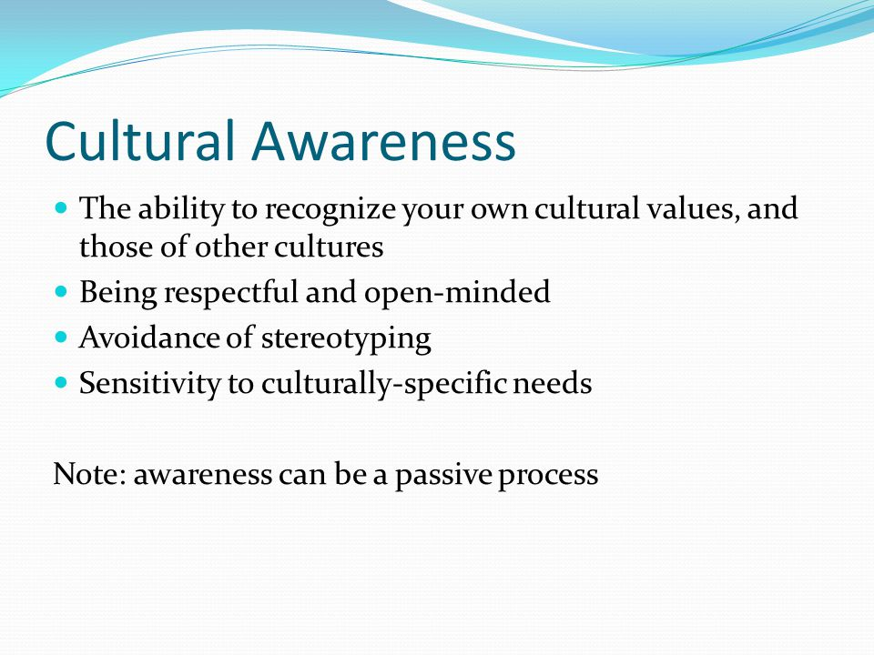 Cultural Awareness The ability to recognize your own cultural values, and those of other cultures Being respectful and open-minded Avoidance of stereotyping Sensitivity to culturally-specific needs Note: awareness can be a passive process