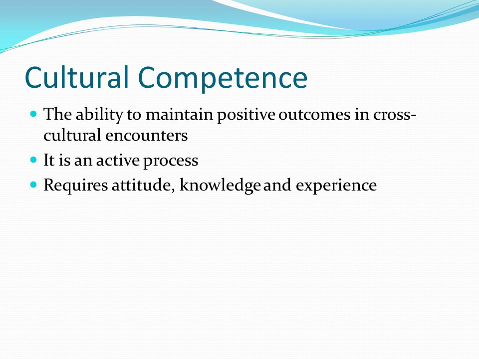 Cultural Competence The ability to maintain positive outcomes in cross- cultural encounters It is an active process Requires attitude, knowledge and e