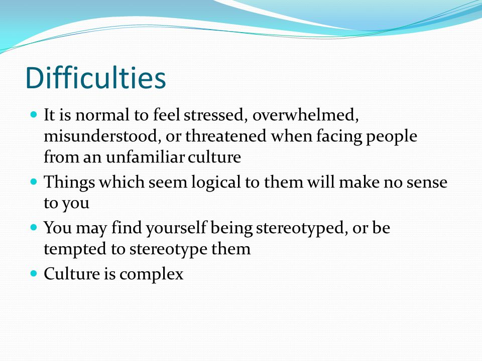 Difficulties It is normal to feel stressed, overwhelmed, misunderstood, or threatened when facing people from an unfamiliar culture Things which seem logical to them will make no sense to you You may find yourself being stereotyped, or be tempted to stereotype them Culture is complex