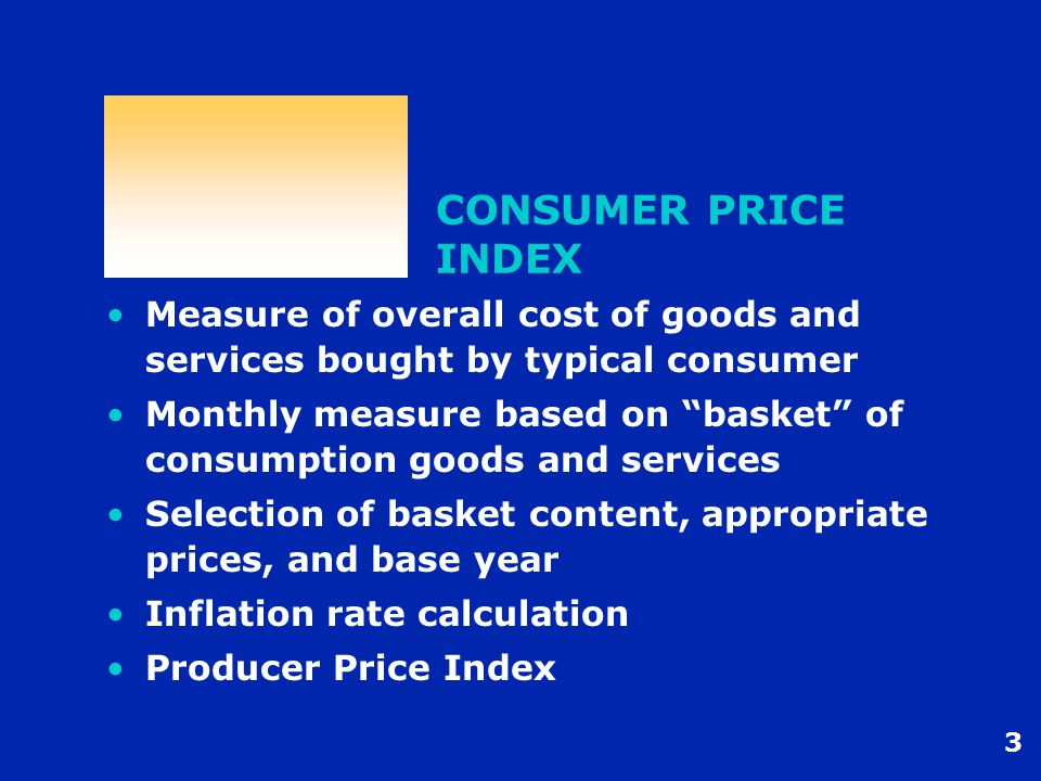 3 CONSUMER PRICE INDEX Measure of overall cost of goods and services bought by typical consumer Monthly measure based on basket of consumption goods and services Selection of basket content, appropriate prices, and base year Inflation rate calculation Producer Price Index