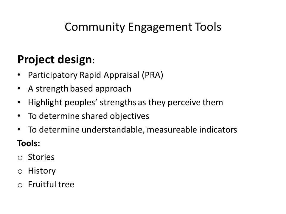 Community Engagement Tools PRA (Participatory Rapid {rural} Appraisal) http://en.wikipedia.org/wiki/Participatory_rural _appraisal http://www.iied.org/natural-resources/key- issues/empowerment-and-land- rights/participatory-learning-and-action http://pubs.iied.org/8282IIED.html