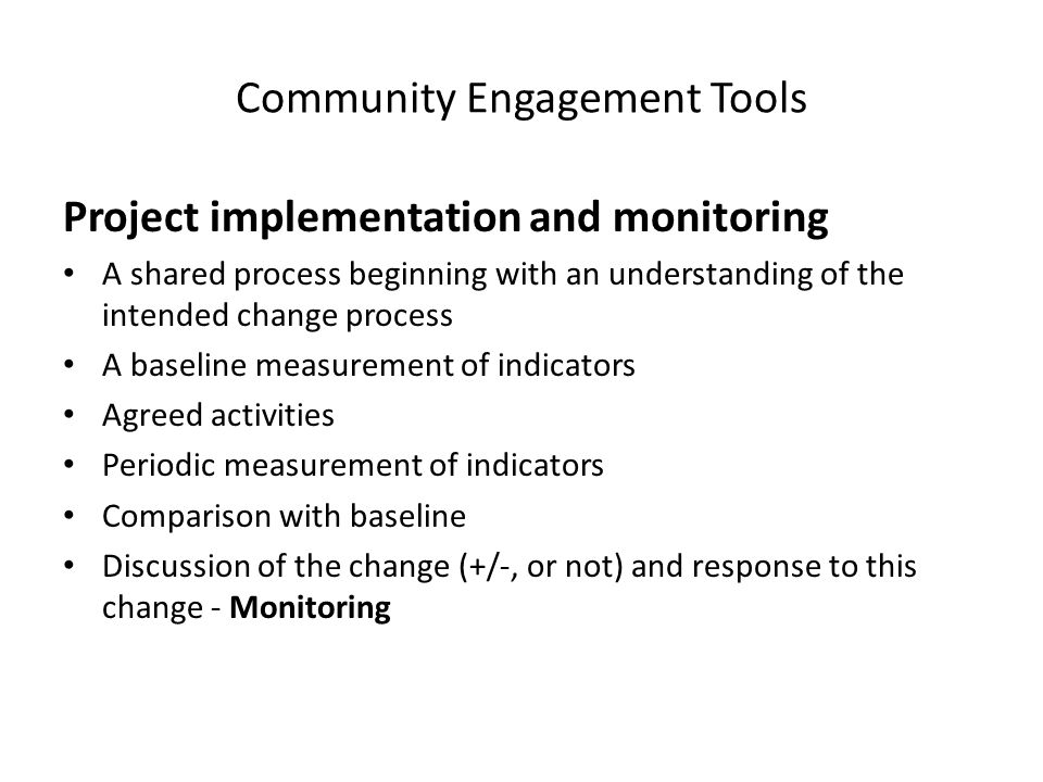Community Engagement Tools Project implementation and monitoring A shared process beginning with an understanding of the intended change process A baseline measurement of indicators Agreed activities Periodic measurement of indicators Comparison with baseline Discussion of the change (+/-, or not) and response to this change - Monitoring