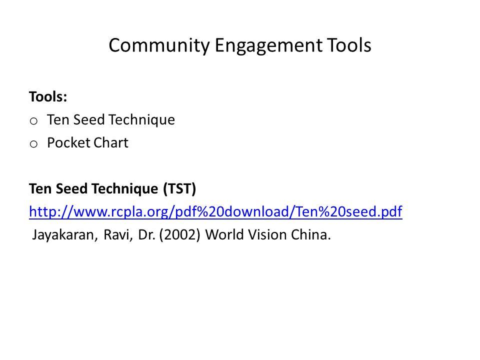 Community Engagement Tools Tools: o Ten Seed Technique o Pocket Chart Ten Seed Technique (TST) http://www.rcpla.org/pdf%20download/Ten%20seed.pdf Jayakaran, Ravi, Dr.