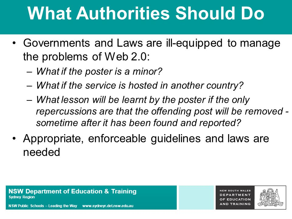 NSW Department of Education & Training Sydney Region NSW Public Schools – Leading the Way   What Authorities Should Do Governments and Laws are ill-equipped to manage the problems of Web 2.0: –What if the poster is a minor.
