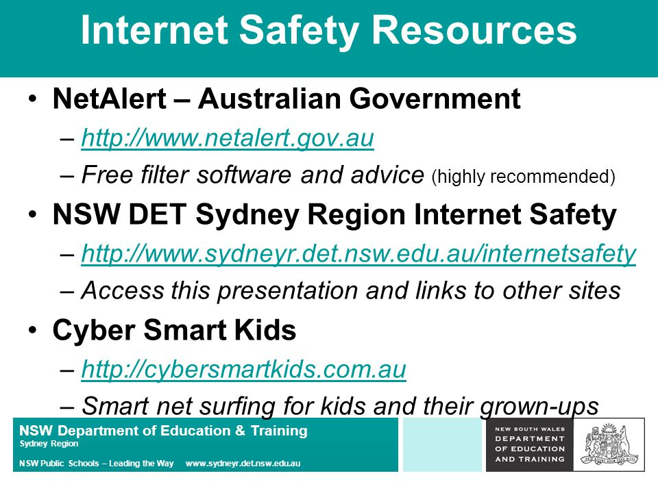 NSW Department of Education & Training Sydney Region NSW Public Schools – Leading the Way   Internet Safety Resources NetAlert – Australian Government –  –Free filter software and advice (highly recommended) NSW DET Sydney Region Internet Safety –  –Access this presentation and links to other sites Cyber Smart Kids –  –Smart net surfing for kids and their grown-ups