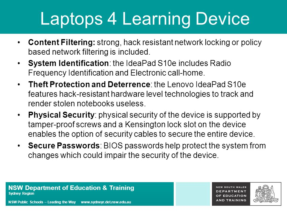 NSW Department of Education & Training Sydney Region NSW Public Schools – Leading the Way   Laptops 4 Learning Device Content Filtering: strong, hack resistant network locking or policy based network filtering is included.
