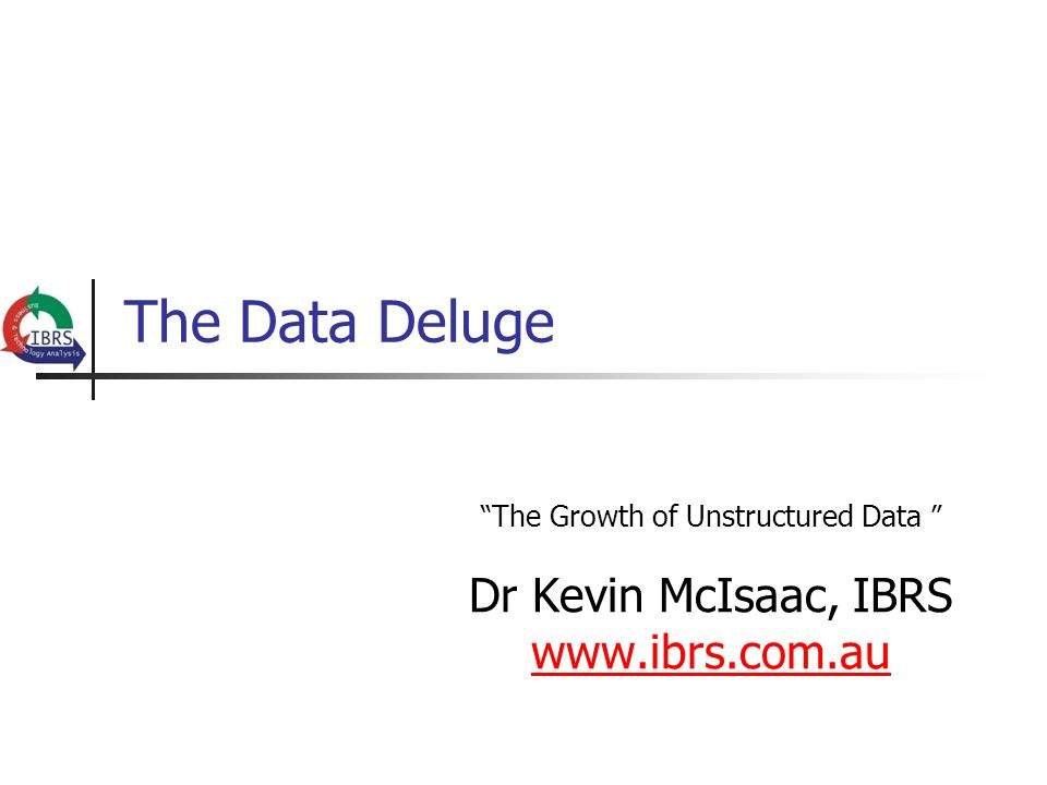 The Data Deluge The Growth of Unstructured Data Dr Kevin McIsaac, IBRS