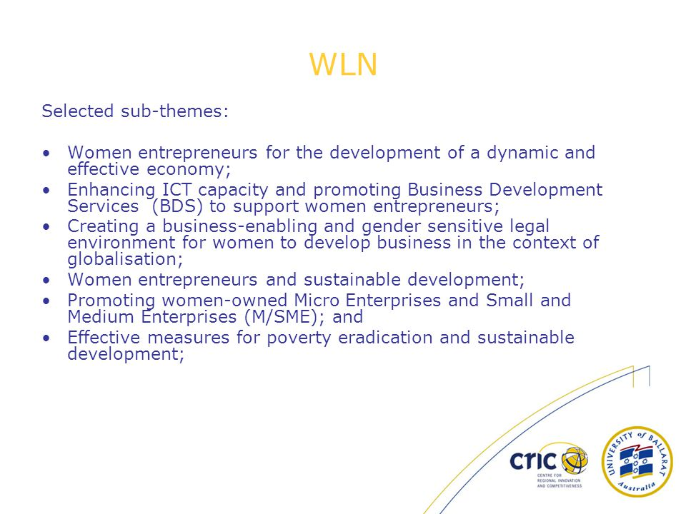 WLN Selected sub-themes: Women entrepreneurs for the development of a dynamic and effective economy; Enhancing ICT capacity and promoting Business Development Services (BDS) to support women entrepreneurs; Creating a business-enabling and gender sensitive legal environment for women to develop business in the context of globalisation; Women entrepreneurs and sustainable development; Promoting women-owned Micro Enterprises and Small and Medium Enterprises (M/SME); and Effective measures for poverty eradication and sustainable development;