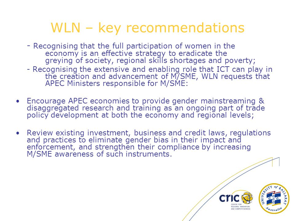 WLN – key recommendations - Recognising that the full participation of women in the economy is an effective strategy to eradicate the greying of society, regional skills shortages and poverty; - Recognising the extensive and enabling role that ICT can play in the creation and advancement of M/SME, WLN requests that APEC Ministers responsible for M/SME: Encourage APEC economies to provide gender mainstreaming & disaggregated research and training as an ongoing part of trade policy development at both the economy and regional levels; Review existing investment, business and credit laws, regulations and practices to eliminate gender bias in their impact and enforcement, and strengthen their compliance by increasing M/SME awareness of such instruments.