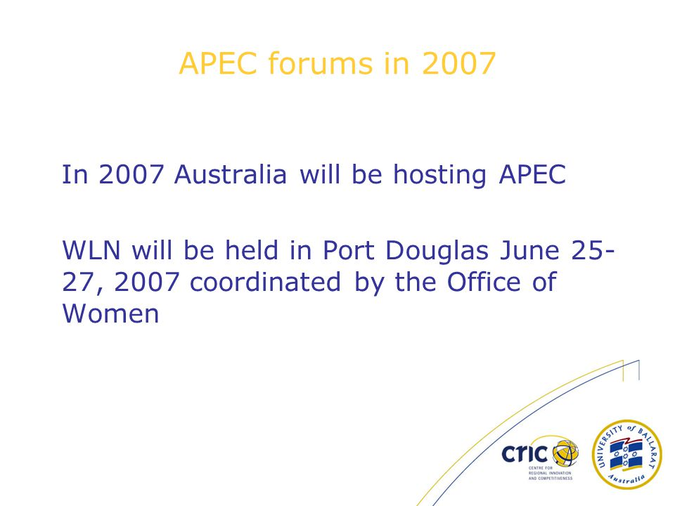 APEC forums in 2007 In 2007 Australia will be hosting APEC WLN will be held in Port Douglas June 25- 27, 2007 coordinated by the Office of Women