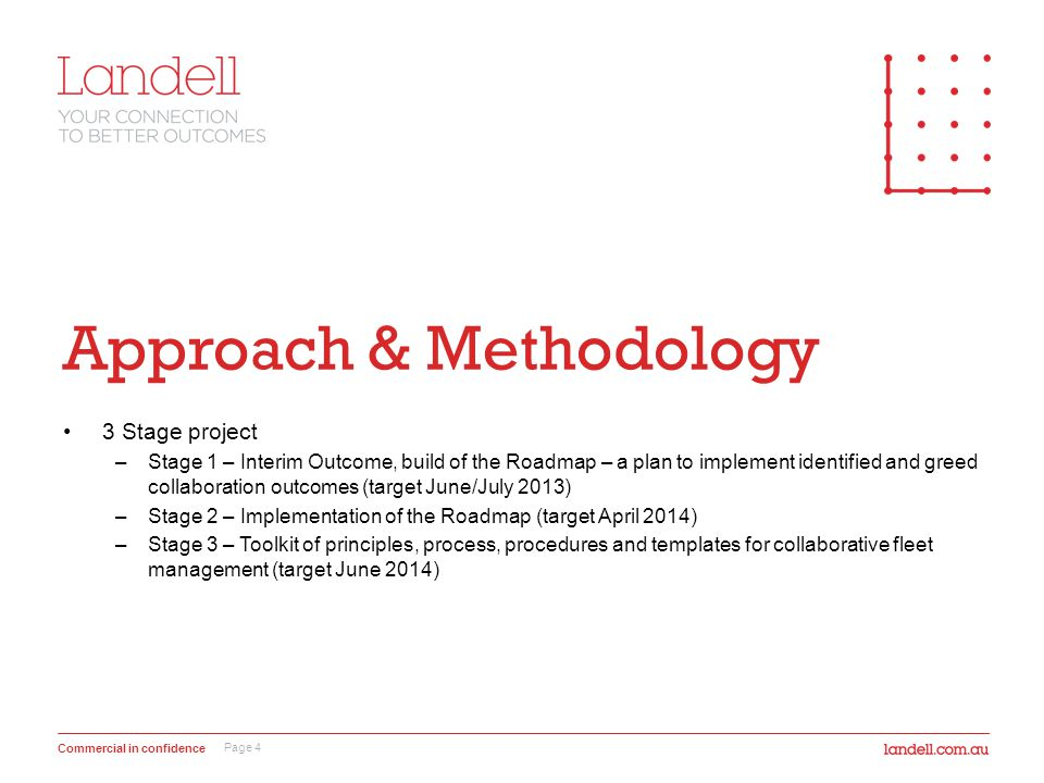 Commercial in confidence Approach & Methodology 3 Stage project –Stage 1 – Interim Outcome, build of the Roadmap – a plan to implement identified and greed collaboration outcomes (target June/July 2013) –Stage 2 – Implementation of the Roadmap (target April 2014) –Stage 3 – Toolkit of principles, process, procedures and templates for collaborative fleet management (target June 2014) Page 4