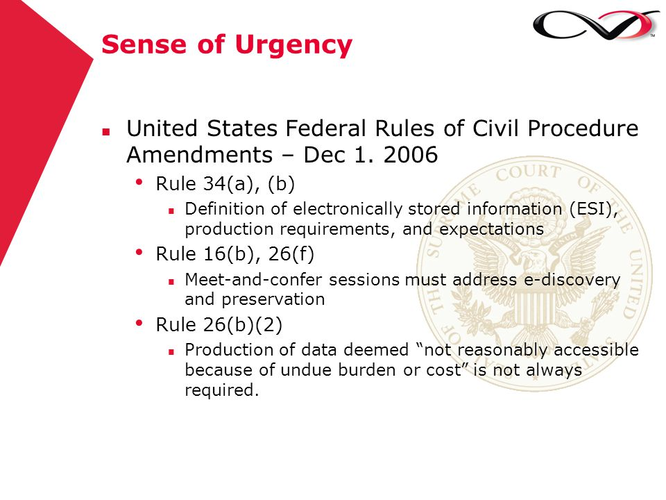 Sense of Urgency n United States Federal Rules of Civil Procedure Amendments – Dec 1. 2006 Rule 34(a), (b) n Definition of electronically stored infor