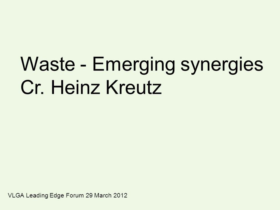 Waste - Emerging synergies Cr. Heinz Kreutz VLGA Leading Edge Forum 29 March 2012