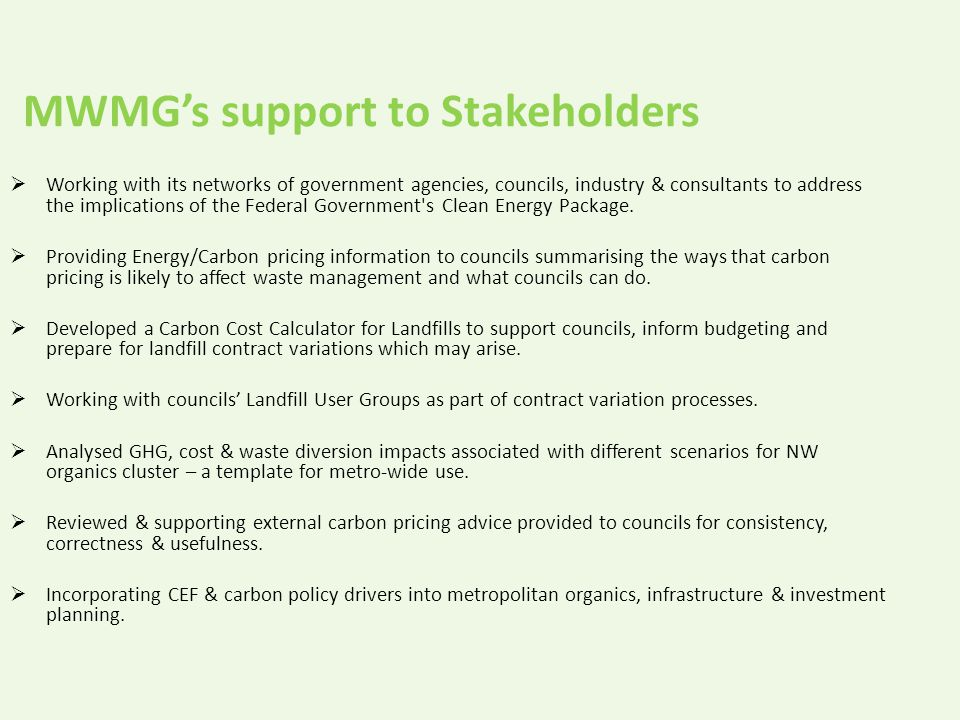 MWMG's support to Stakeholders  Working with its networks of government agencies, councils, industry & consultants to address the implications of the Federal Government s Clean Energy Package.