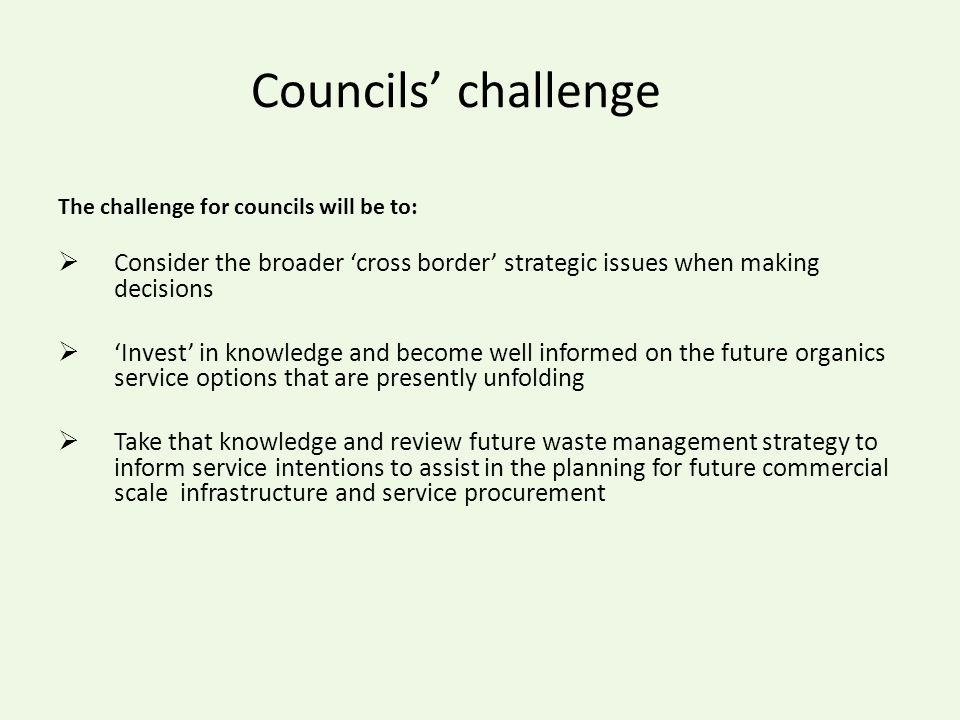 Councils' challenge The challenge for councils will be to:  Consider the broader 'cross border' strategic issues when making decisions  'Invest' in knowledge and become well informed on the future organics service options that are presently unfolding  Take that knowledge and review future waste management strategy to inform service intentions to assist in the planning for future commercial scale infrastructure and service procurement