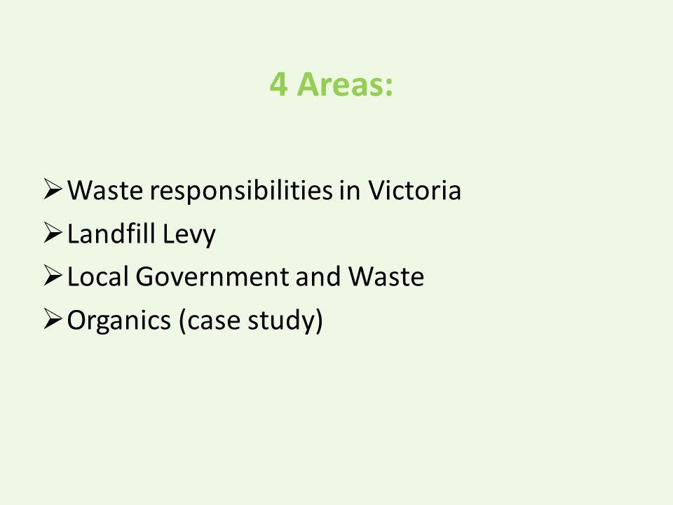 4 Areas:  Waste responsibilities in Victoria  Landfill Levy  Local Government and Waste  Organics (case study)