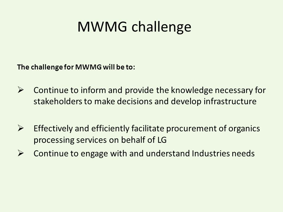 MWMG challenge The challenge for MWMG will be to:  Continue to inform and provide the knowledge necessary for stakeholders to make decisions and develop infrastructure  Effectively and efficiently facilitate procurement of organics processing services on behalf of LG  Continue to engage with and understand Industries needs