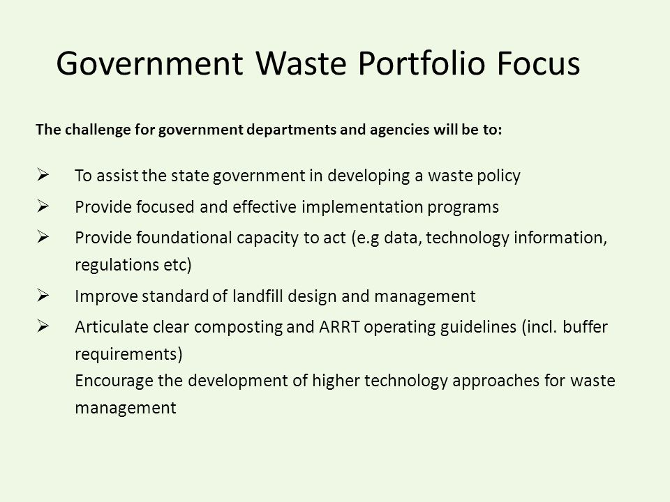 Government Waste Portfolio Focus The challenge for government departments and agencies will be to:  To assist the state government in developing a waste policy  Provide focused and effective implementation programs  Provide foundational capacity to act (e.g data, technology information, regulations etc)  Improve standard of landfill design and management  Articulate clear composting and ARRT operating guidelines (incl.