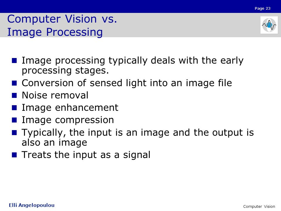Page 23 Elli Angelopoulou Computer Vision Computer Vision vs. Image Processing Image processing typically deals with the early processing stages. Conv