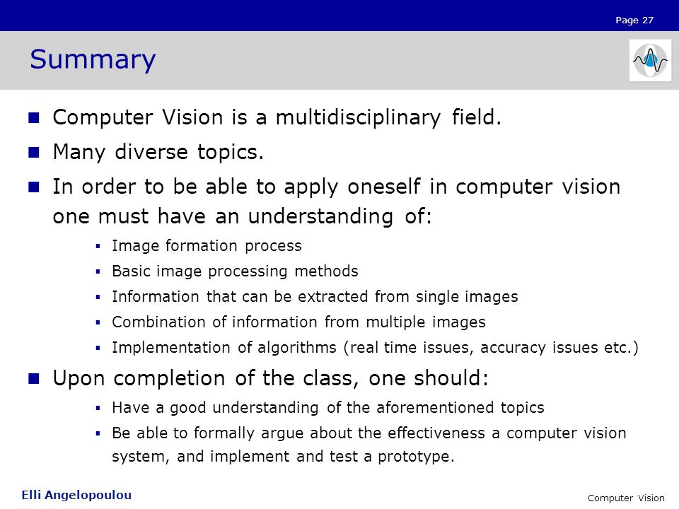 Page 27 Elli Angelopoulou Computer Vision Summary Computer Vision is a multidisciplinary field.