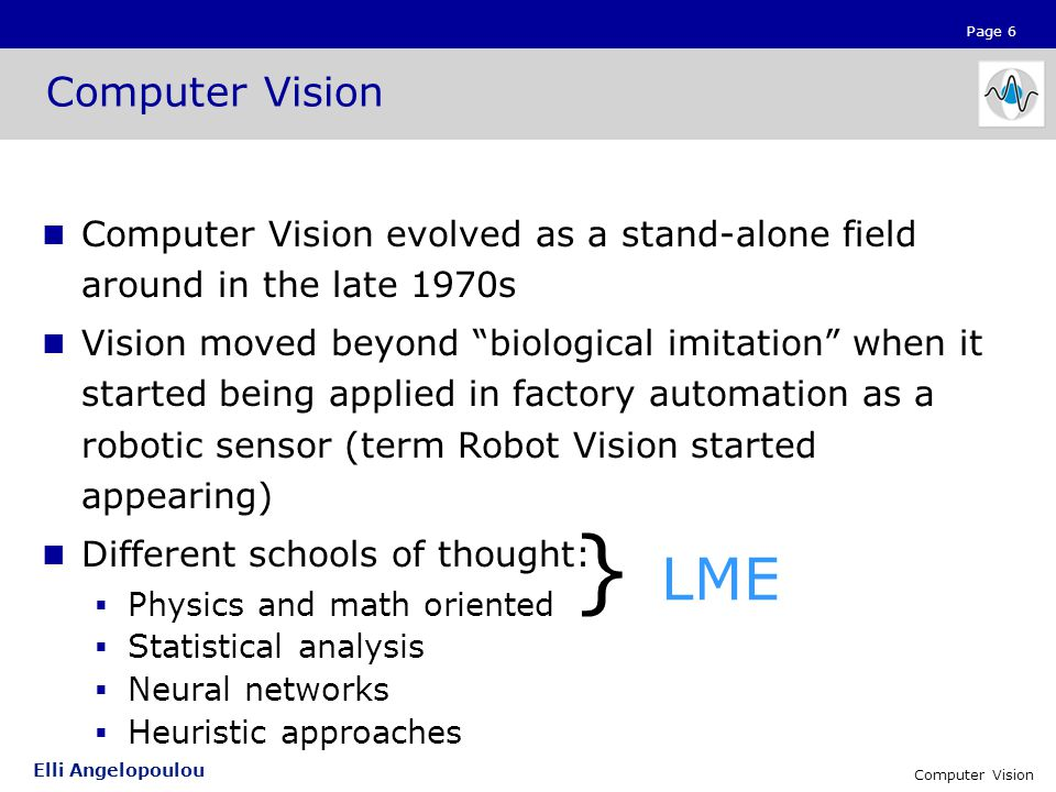 "Page 6 Elli Angelopoulou Computer Vision Computer Vision evolved as a stand-alone field around in the late 1970s Vision moved beyond ""biological imita"