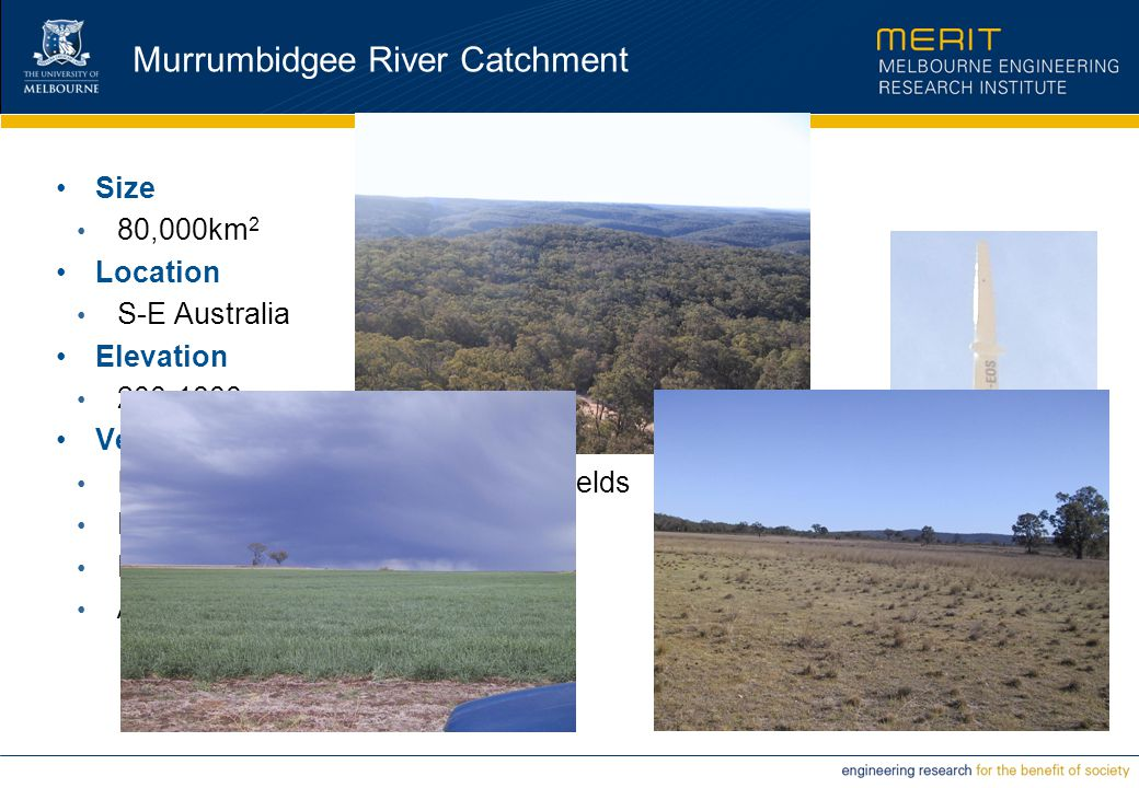 Murrumbidgee River Catchment Size 80,000km 2 Location S-E Australia Elevation 200-1800m Vegetation Irrigated Pastures and Cultivated Fields Dry-land Agriculture Forests Alpine Regions