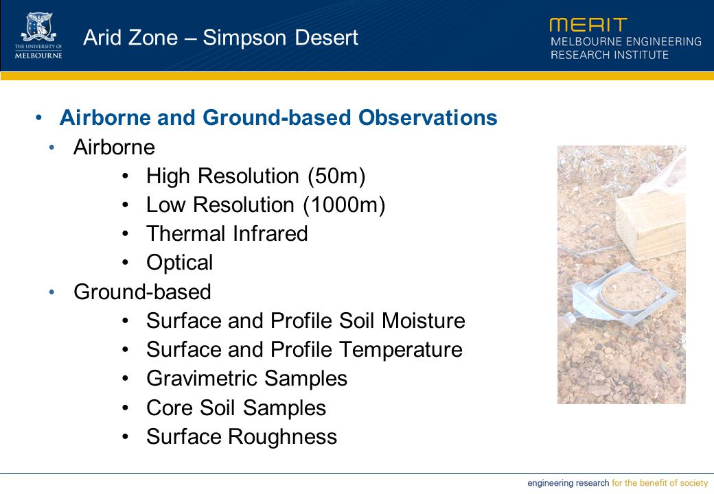Arid Zone – Simpson Desert Airborne and Ground-based Observations Airborne High Resolution (50m) Low Resolution (1000m) Thermal Infrared Optical Ground-based Surface and Profile Soil Moisture Surface and Profile Temperature Gravimetric Samples Core Soil Samples Surface Roughness
