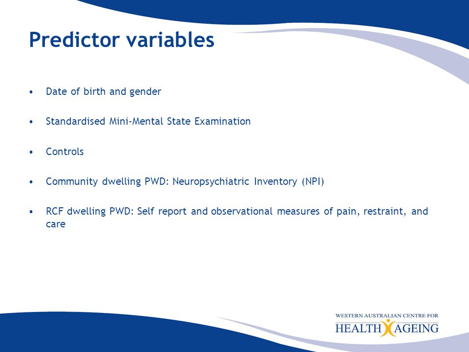 Predictor variables Date of birth and gender Standardised Mini-Mental State Examination Controls Community dwelling PWD: Neuropsychiatric Inventory (NPI) RCF dwelling PWD: Self report and observational measures of pain, restraint, and care