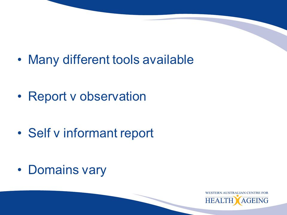 Many different tools available Report v observation Self v informant report Domains vary