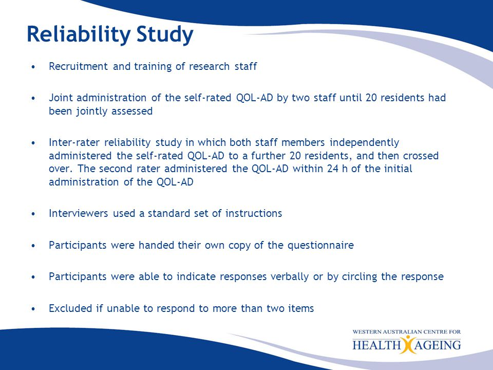 Reliability Study Recruitment and training of research staff Joint administration of the self-rated QOL-AD by two staff until 20 residents had been jointly assessed Inter-rater reliability study in which both staff members independently administered the self-rated QOL-AD to a further 20 residents, and then crossed over.
