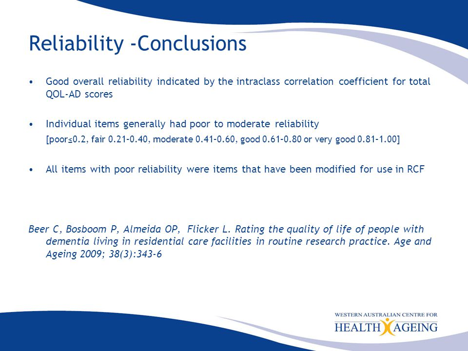 Reliability -Conclusions Good overall reliability indicated by the intraclass correlation coefficient for total QOL-AD scores Individual items generally had poor to moderate reliability [poor≤0.2, fair 0.21–0.40, moderate 0.41–0.60, good 0.61–0.80 or very good 0.81–1.00] All items with poor reliability were items that have been modified for use in RCF Beer C, Bosboom P, Almeida OP, Flicker L.