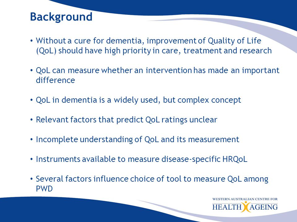 Background Without a cure for dementia, improvement of Quality of Life (QoL) should have high priority in care, treatment and research QoL can measure whether an intervention has made an important difference QoL in dementia is a widely used, but complex concept Relevant factors that predict QoL ratings unclear Incomplete understanding of QoL and its measurement Instruments available to measure disease-specific HRQoL Several factors influence choice of tool to measure QoL among PWD