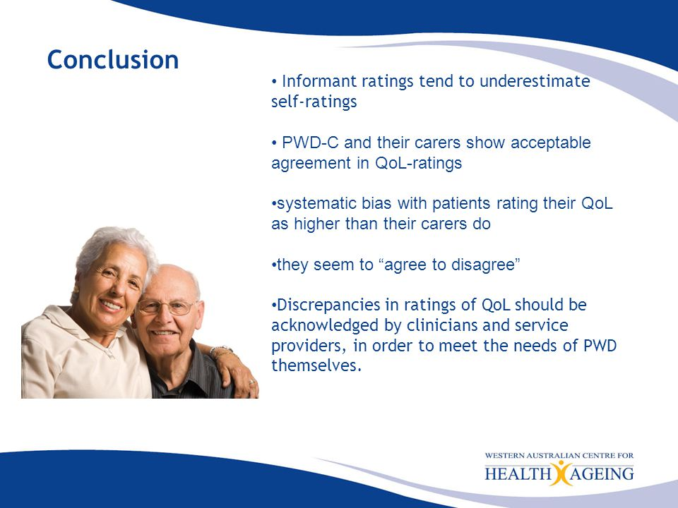 Conclusion Informant ratings tend to underestimate self-ratings PWD-C and their carers show acceptable agreement in QoL-ratings systematic bias with patients rating their QoL as higher than their carers do they seem to agree to disagree Discrepancies in ratings of QoL should be acknowledged by clinicians and service providers, in order to meet the needs of PWD themselves.