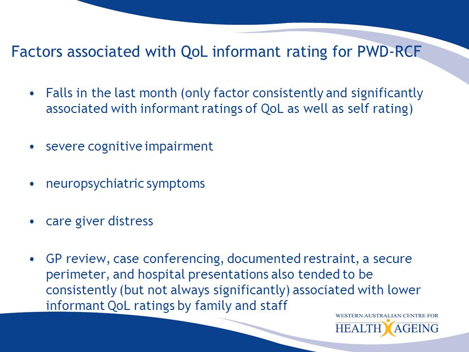 Factors associated with QoL informant rating for PWD-RCF Falls in the last month (only factor consistently and significantly associated with informant ratings of QoL as well as self rating) severe cognitive impairment neuropsychiatric symptoms care giver distress GP review, case conferencing, documented restraint, a secure perimeter, and hospital presentations also tended to be consistently (but not always significantly) associated with lower informant QoL ratings by family and staff