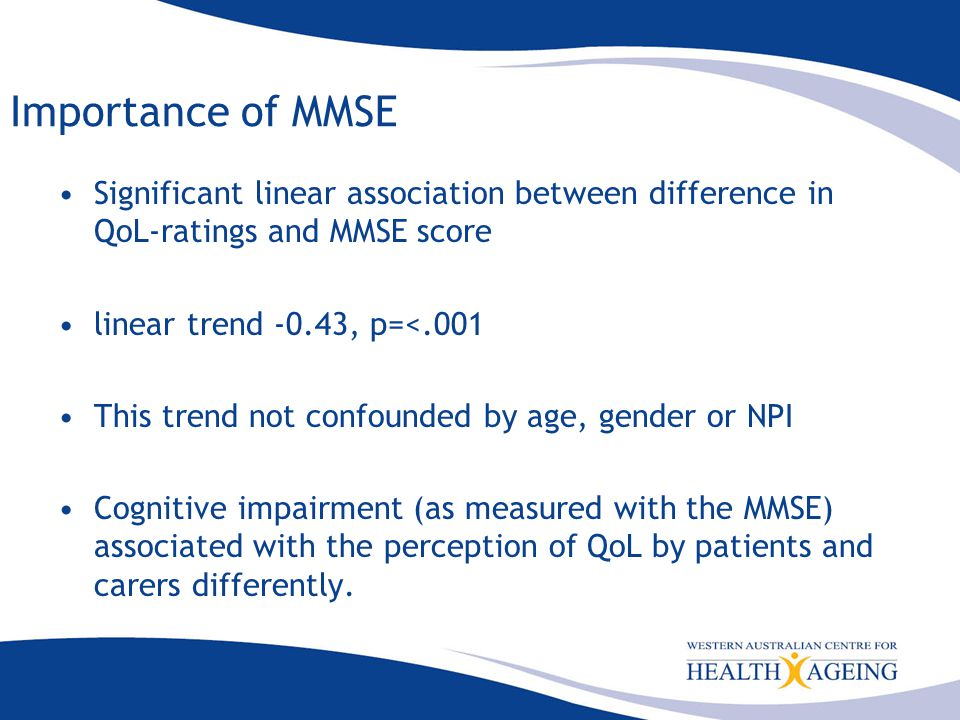 Importance of MMSE Significant linear association between difference in QoL-ratings and MMSE score linear trend -0.43, p=<.001 This trend not confounded by age, gender or NPI Cognitive impairment (as measured with the MMSE) associated with the perception of QoL by patients and carers differently.