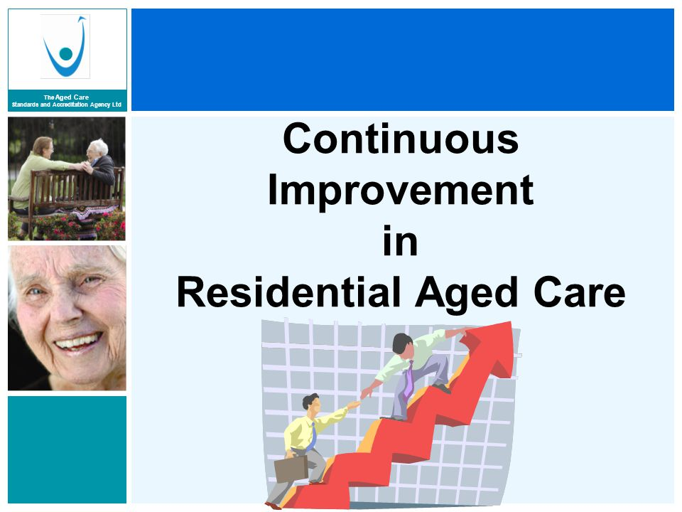 The Aged Care Standards and Accreditation Agency Ltd Benefits to be gained from continuous improvement  Residents' needs better identified and met  Improvements in outcomes for residents and other stakeholders  More effective services  A cooperative approach to improvement which brings groups of stakeholders together  Greater efficiency in resource allocation