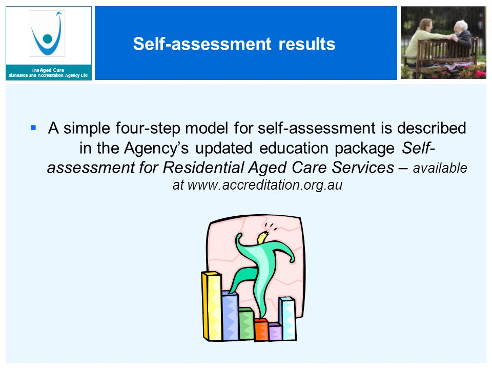 The Aged Care Standards and Accreditation Agency Ltd Self-assessment results  A simple four-step model for self-assessment is described in the Agency's updated education package Self- assessment for Residential Aged Care Services – available at